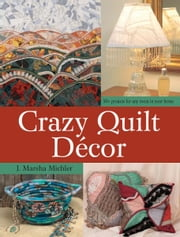 Crazy Quilt Décor: 50+ Projects for Any Room in Your Home ebook by J. Marsha Michler