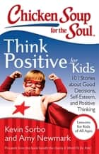 Chicken Soup for the Soul: Think Positive for Kids ebook by Kevin Sorbo,Amy Newmark