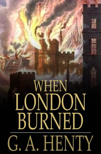 When London Burned - A Story of Restoration Times and the Great Fire ebook by G. A. Henty