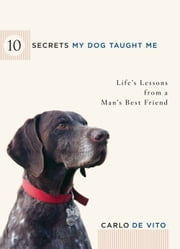 10 Secrets My Dog Taught Me - Life Lessons from a Man's Best Friend ebook by Carlo De Vito