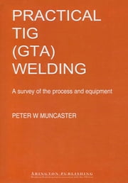 A Practical Guide to TIG (GTA) Welding ebook by P W Muncaster