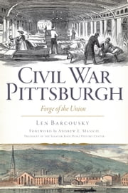 Civil War Pittsburgh - Forge of the Union ebook by Len Barcousky,Andrew E. Masich
