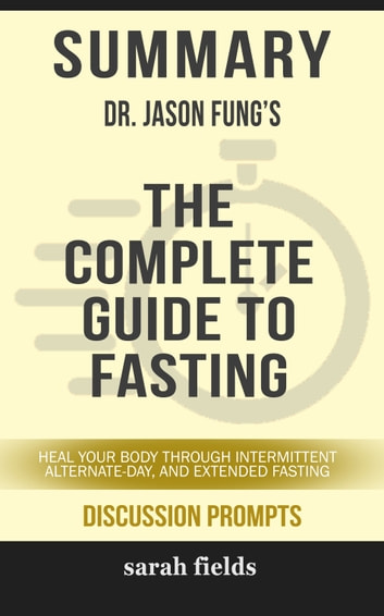 Summary: Dr. Jason Fung's The Complete Guide to Fasting - Heal Your Body Through Intermittent Alternate-Day, and Extended Fasting eBook by Sarah Fields