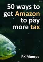 50 Ways to Get Amazon to Pay More Tax ebook by PK Munroe