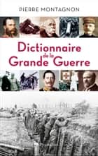 Dictionnaire de la Grande Guerre ebook by Pierre Montagnon