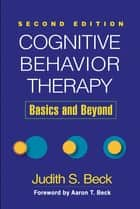 Cognitive Behavior Therapy, Second Edition - Basics and Beyond ebook by Judith S. Beck, PhD, Aaron T. Beck,...