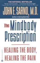The Mindbody Prescription - Healing the Body, Healing the Pain ebook by John E. Sarno