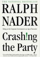 Crashing the Party - Taking on the Corporate Government in an Age of Surrender ebook by Ralph Nader