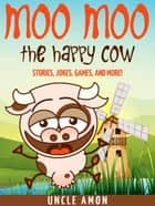 Moo Moo the Happy Cow: Stories, Jokes, Games, and More! ebook by Uncle Amon