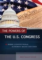 The Powers of the U.S. Congress: Where Constitutional Authority Begins and Ends - Where Constitutional Authority Begins and Ends ebook by Brien Hallett