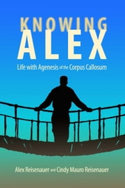 Knowing Alex - Life with Agenesis of the Corpus Callosum ebook by Alex Reisenauer,Cindy Mauro Reisenauer