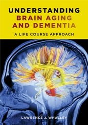 Understanding Brain Aging and Dementia - A Life Course Approach ebook by Lawrence J. Whalley
