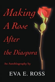 Making A Rose After the Diaspora - An Autobiography ebook by Eva E. Ross