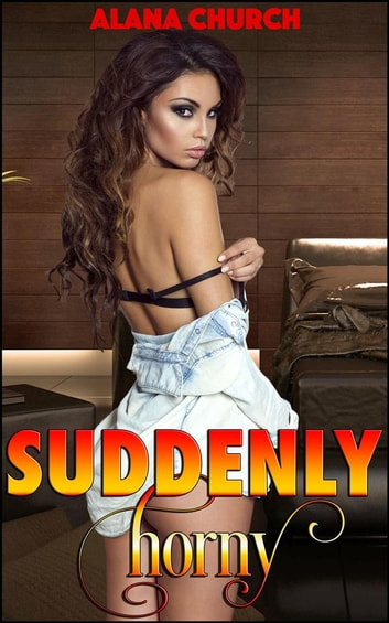 Suddenly Horny - Book 1 of 'The Taboo Transformation' ebook by Alana Church