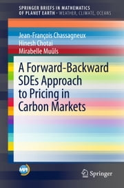A Forward-Backward SDEs Approach to Pricing in Carbon Markets ebook by Hinesh Chotai, Mirabelle Muûls, Jean-François Chassagneux