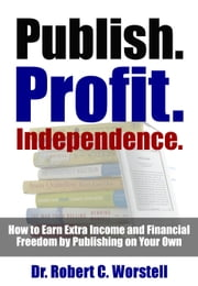 Publish. Profit. Independence. - How to Earn Extra Income and Financial Freedom by Publishing on Your Own ebook by Dr. Robert C. Worstell