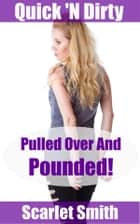 Pulled Over And Pounded! - Book 1 of 'Quick 'N Dirty' eBook by Scarlet Smith