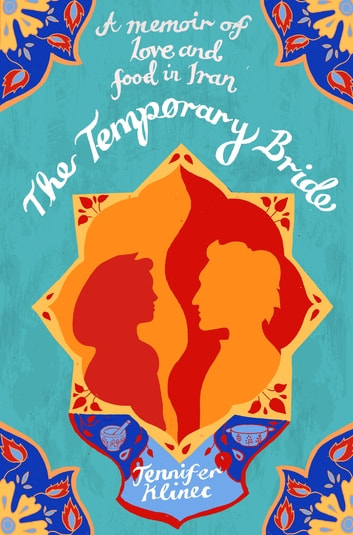 The Temporary Bride - A Memoir of Love and Food in Iran ebook by Jennifer Klinec