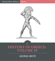 History of Greece Volume 10: Continuation of Historical Greece ebook by George Grote,Charles River Editors
