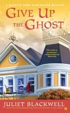 Give Up the Ghost - A Haunted Home Renovation Mystery ebook by Juliet Blackwell