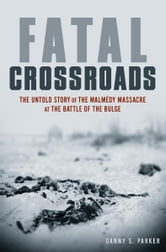 Fatal Crossroads - The Untold Story of the Malmedy Massacre at the Battle of the Bulge ebook by Danny S. Parker