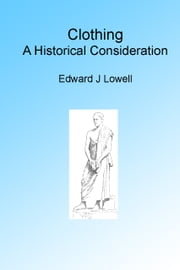 Clothing, A historical Consideration ebook by Edward Jackson Lowell