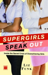 Supergirls Speak Out - Inside the Secret Crisis of Overachieving Girls ebook by Liz Funk