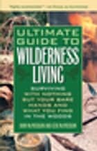 Ultimate Guide to Wilderness Living - Surviving with Nothing But Your Bare Hands and What You Find in the Woods ebook by John McPherson, Geri McPherson