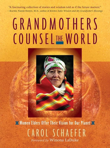 Grandmothers Counsel the World - Women Elders Offer Their Vision for Our Planet ebook by Carol Schaefer