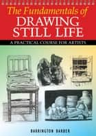 Fundamentals of Drawing Still Life ebook by Barrington Barber
