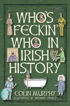 Who's Feckin' Who in Irish History ebook by Colin Murphy, Brendan O'Reilly
