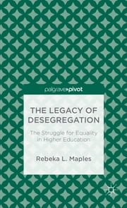 The Legacy of Desegregation - The Struggle for Equality in Higher Education ebook by Rebeka L. Maples