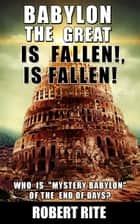 Babylon the Great is Fallen, is Fallen - Prophecy, #1 ebook by Robert Rite