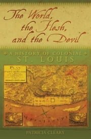 The World, the Flesh, and the Devil - A History of Colonial St. Louis ebook by Patricia Cleary