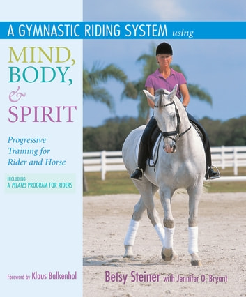 A Gymnastic Riding System Using Mind, Body, & Spirit - Progressive Training for Rider and Horse ebook by Betsy Steiner