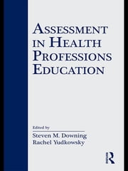Assessment in Health Professions Education ebook by Steven M. Downing,Rachel Yudkowsky