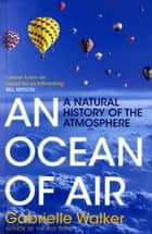 An Ocean of Air - A Natural History of the Atmosphere ebook by Gabrielle Walker