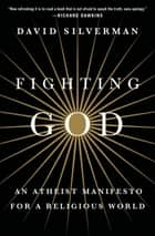 Fighting God - An Atheist Manifesto for a Religious World ebook by David Silverman, Cara Santa Maria