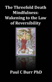 The Threefold Death, Mindfulness: Wakening to the Law of Reversibility ebook by Paul C Burr