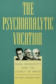 The Psychoanalytic Vocation - Rank, Winnicott, and the Legacy of Freud ebook by Peter L. Rudnytsky