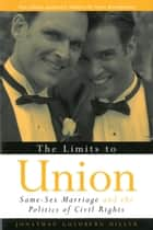 The Limits to Union - Same-Sex Marriage and the Politics of Civil Rights ebook by Jonathan Goldberg-Hiller