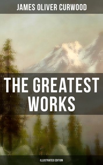 The Greatest Works of James Oliver Curwood (Illustrated Edition) - The Wolf Hunters, The Gold Hunters, Kazan, Baree, The Danger Trail, The Flower of the North, The Hunted Woman, The Grizzly King, The Valley of Silent Men, The Flaming Forest, The Black Hunter… eBook by James Oliver Curwood