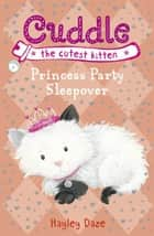 Cuddle the Cutest Kitten: Princess Party Sleepover - Book 3 eBook by Hayley Daze