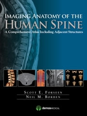 Imaging Anatomy of the Human Spine - A Comprehensive Atlas Including Adjacent Structures ebook by Scott E. Forseen, MD,Neil M. Borden, MD