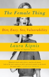 The Female Thing - Dirt, envy, sex, vulnerability ebook by Laura Kipnis