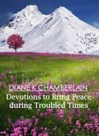 Devotions to Bring Peace During Troubled Times ebook by Diane K Chamberlain