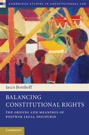 Balancing Constitutional Rights - The Origins and Meanings of Postwar Legal Discourse ebook by Jacco Bomhoff