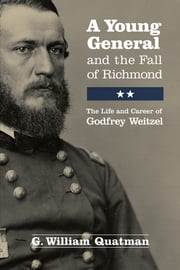 A Young General and the Fall of Richmond - The Life and Career of Godfrey Weitzel ebook by G. William Quatman
