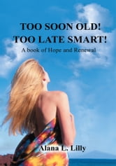 TOO SOON OLD-TOO LATE SMART - A Book of Hope and Renewal ebook by Alana L. Lilly