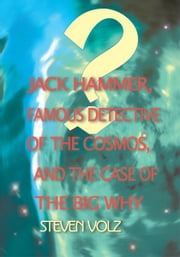 Jack Hammer, Famous Detective of the Cosmos, and the Case of the Big Why ebook by Steve Volz